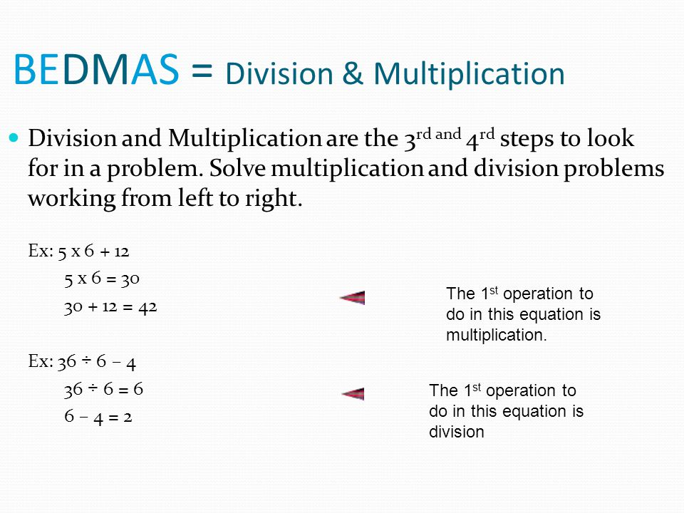 BEDMAS = Division & Multiplication Division and Multiplication are the 3 rd and 4 rd steps to look for in a problem. Solve multiplication and division