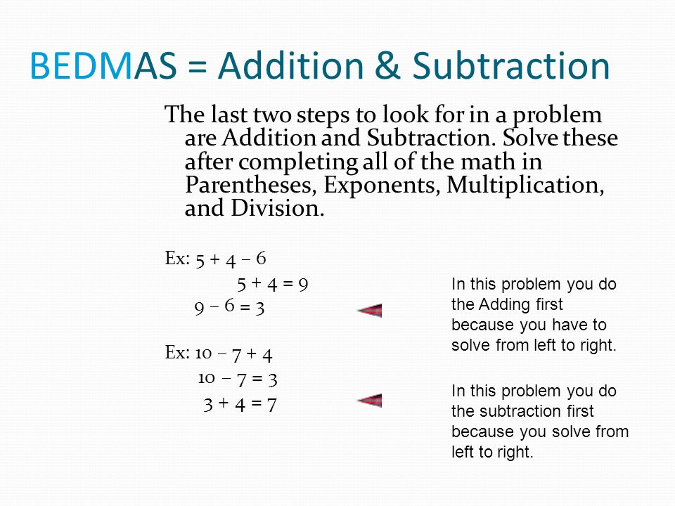 BEDMAS = Addition & Subtraction The last two steps to look for in a problem are Addition and Subtraction. Solve these after completing all of the math