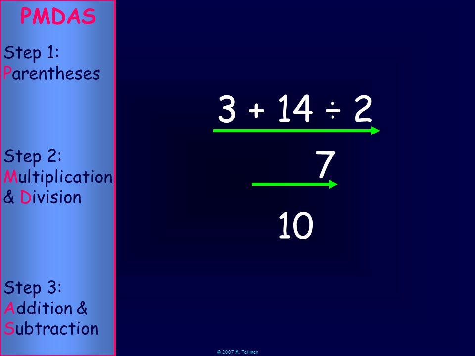 © 2007 M. Tallman 14 ÷ 2 7 PMDAS Step 3: Addition & Subtraction Step 2: Multiplication & Division Step 1: Parentheses 10 3 + 3 +