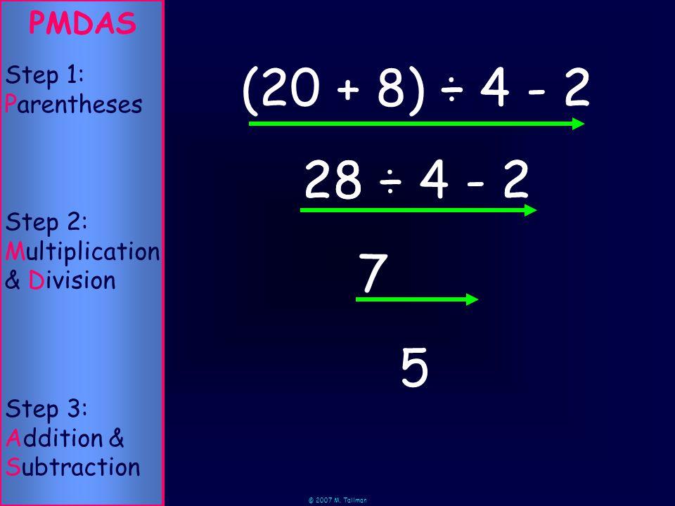 © 2007 M. Tallman 28 ÷ 4 - 2 ÷ 4 - 2 5 PMDAS Step 2: Multiplication & Division Step 1: Parentheses Step 3: Addition & Subtraction (20 + 8) 28 ÷ 4 - 2
