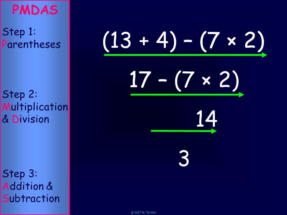 © 2007 M. Tallman 17 – – (7 × 2) PMDAS Step 2: Multiplication & Division Step 1: Parentheses Step 3: Addition & Subtraction 3 (13 + 4) 17 – (7 × 2) (7