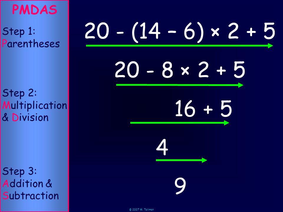 © 2007 M. Tallman 8 × 2 20 - PMDAS Step 2: Multiplication & Division Step 1: Parentheses Step 3: Addition & Subtraction 20 - 9 (14 – 6)× 2 + 5 8 × 2 +
