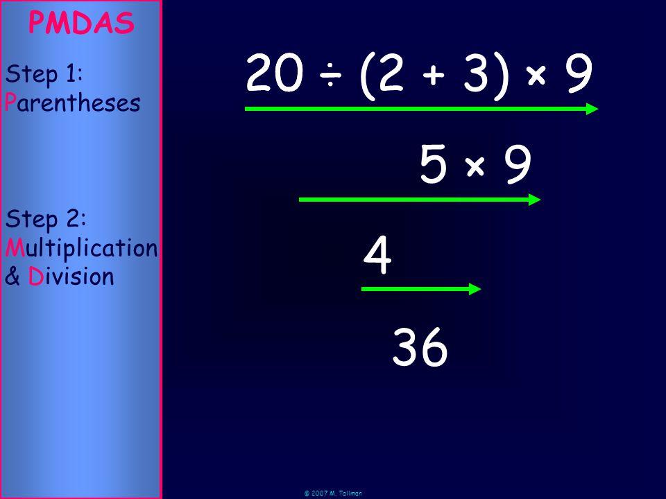 © 2007 M. Tallman × 9 × 9 PMDAS Step 2: Multiplication & Division Step 1: Parentheses 36 (2 + 3)20 ÷ 5 × 920 ÷ 4