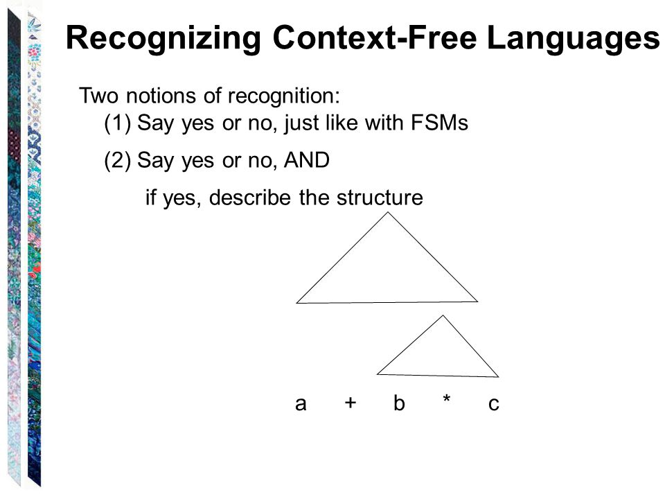 Recognizing Context-Free Languages Two notions of recognition: (1) Say yes or no, just like with FSMs (2) Say yes or no, AND if yes, describe the structure a + b * c