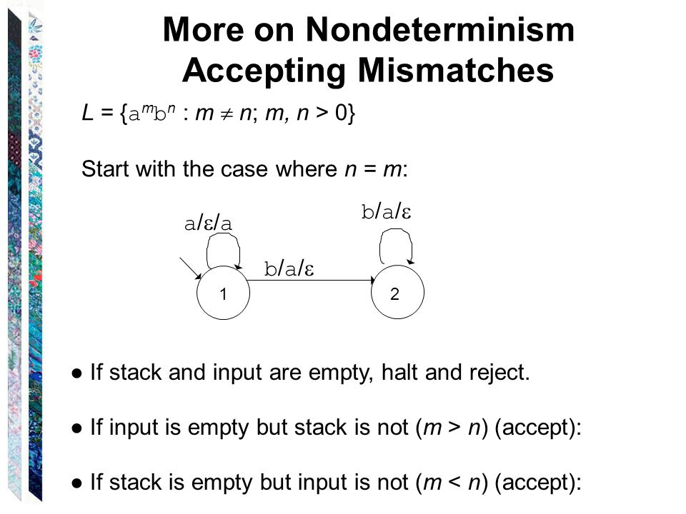 More on Nondeterminism Accepting Mismatches L = { a m b n : m  n; m, n > 0} Start with the case where n = m: a//a a//a b/a/b/a/ b/a/b/a/ ● If stack and input are empty, halt and reject.