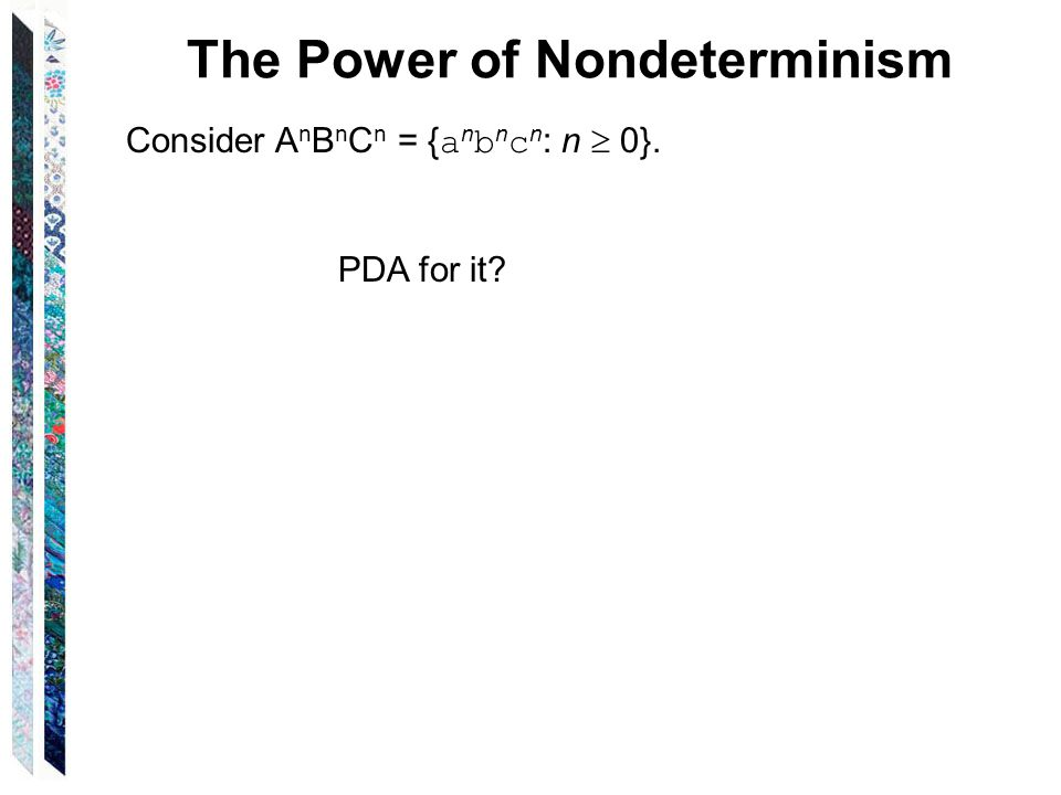 The Power of Nondeterminism Consider A n B n C n = { a n b n c n : n  0}. PDA for it?