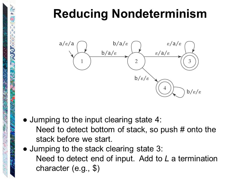 Reducing Nondeterminism ● Jumping to the input clearing state 4: Need to detect bottom of stack, so push # onto the stack before we start.