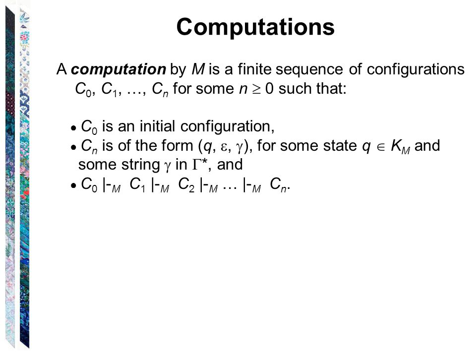 Computations A computation by M is a finite sequence of configurations C 0, C 1, …, C n for some n  0 such that: ● C 0 is an initial configuration, ● C n is of the form (q, ,  ), for some state q  K M and some string  in  *, and ● C 0 |- M C 1 |- M C 2 |- M … |- M C n.