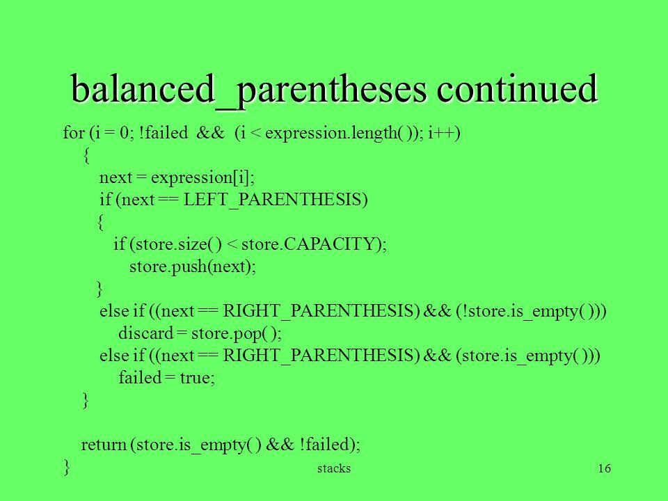 stacks16 balanced_parentheses continued for (i = 0; !failed && (i < expression.length( )); i++) { next = expression[i]; if (next == LEFT_PARENTHESIS)