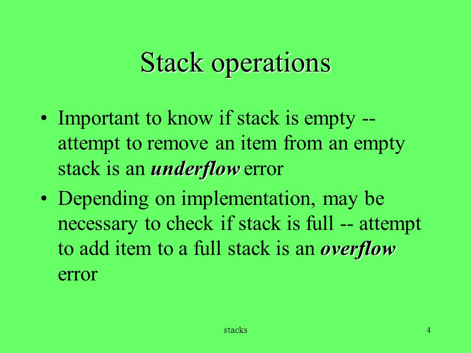stacks5 Implementation of Stack ADT Stacks can be array based (static or dynamic) or linked list based Invariant for static array implementation: –The number of items stored in the stack is found in member variable used –Items are stored in member variable data, a static array with the stack bottom at data[0] and the stack top at data[used - 1]
