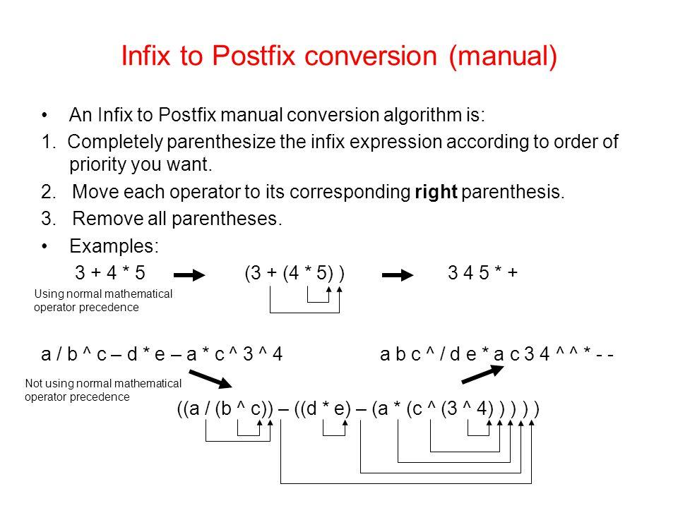 Infix to Postfix conversion (manual) An Infix to Postfix manual conversion algorithm is: 1. Completely parenthesize the infix expression according to