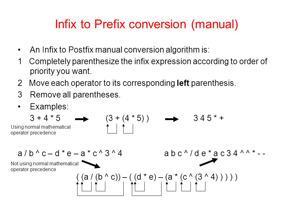 Infix to Prefix conversion (manual) An Infix to Postfix manual conversion algorithm is: 1 Completely parenthesize the infix expression according to order of priority you want.
