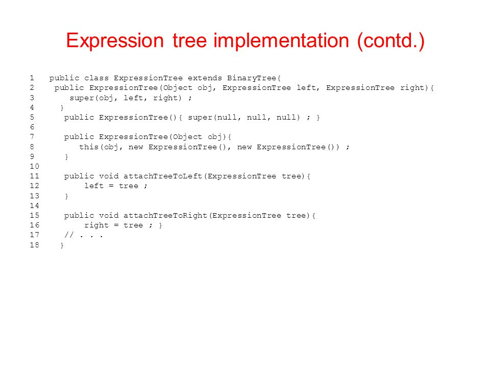 Expression tree implementation (contd.) 1 public class ExpressionTree extends BinaryTree{ 2 public ExpressionTree(Object obj, ExpressionTree left, ExpressionTree right){ 3 super(obj, left, right) ; 4 } 5 public ExpressionTree(){ super(null, null, null) ; } 6 7 public ExpressionTree(Object obj){ 8 this(obj, new ExpressionTree(), new ExpressionTree()) ; 9 } 10 11 public void attachTreeToLeft(ExpressionTree tree){ 12 left = tree ; 13 } 14 15 public void attachTreeToRight(ExpressionTree tree){ 16 right = tree ; } 17 //...