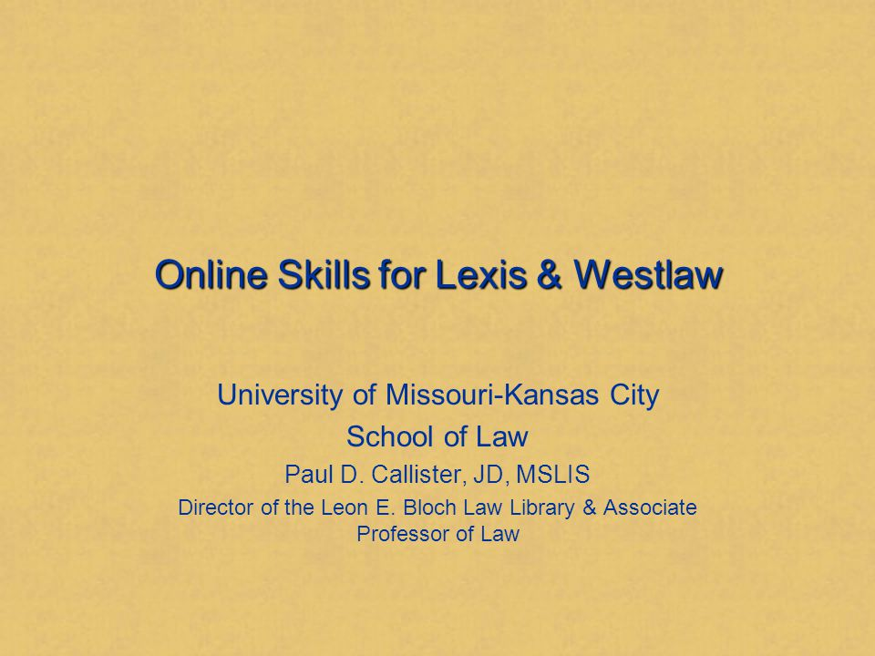 Online Skills for Lexis & Westlaw University of Missouri-Kansas City School of Law Paul D.