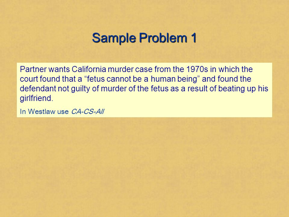 Sample Problem 1 Partner wants California murder case from the 1970s in which the court found that a fetus cannot be a human being and found the defendant not guilty of murder of the fetus as a result of beating up his girlfriend.