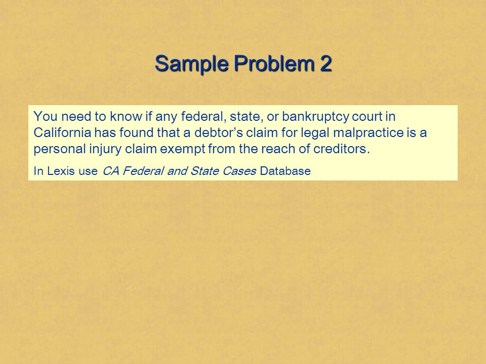 Sample Problem 2 You need to know if any federal, state, or bankruptcy court in California has found that a debtor's claim for legal malpractice is a personal injury claim exempt from the reach of creditors.