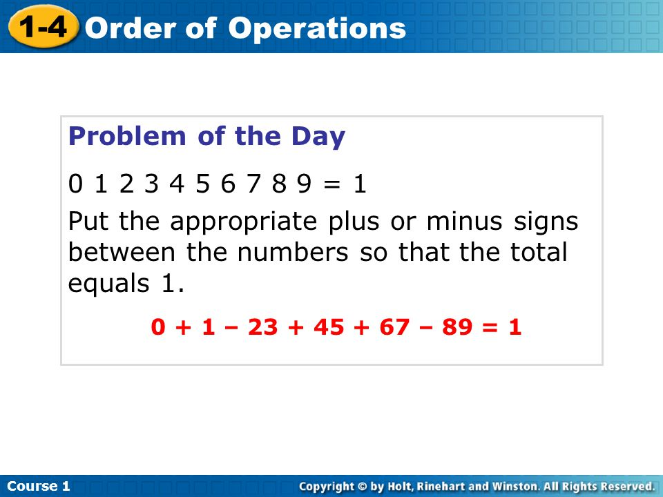 Problem of the Day 0 1 2 3 4 5 6 7 8 9 = 1 Put the appropriate plus or minus signs between the numbers so that the total equals 1.