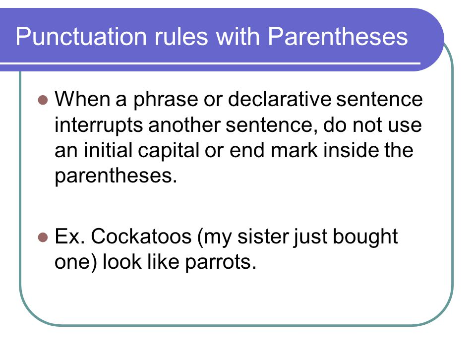 Punctuation rules with Parentheses When a phrase or declarative sentence interrupts another sentence, do not use an initial capital or end mark inside the parentheses.