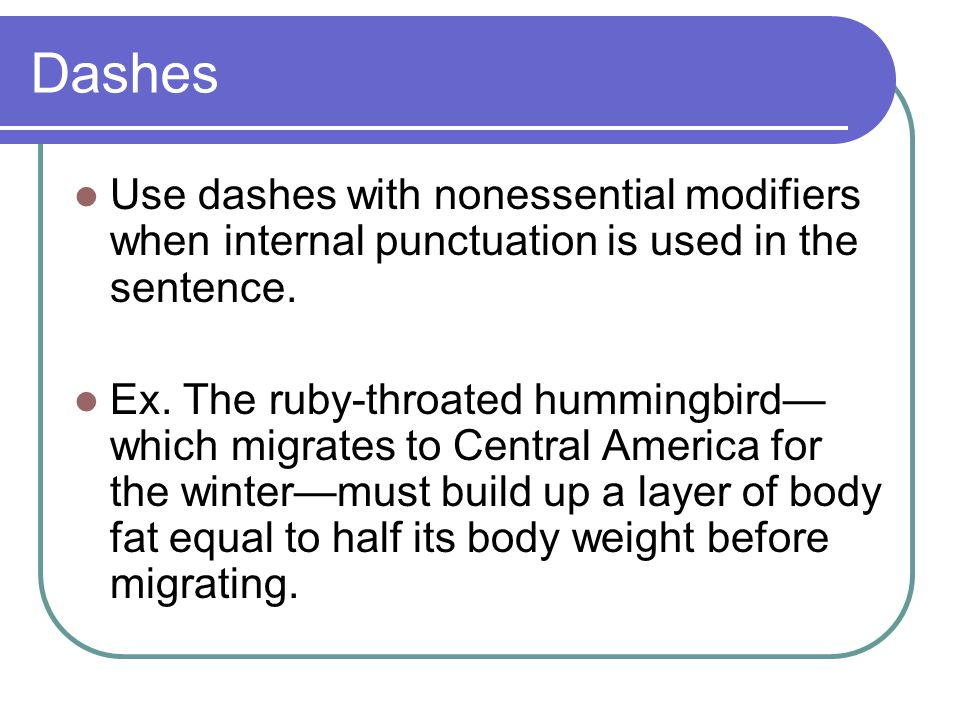 Dashes Use dashes with nonessential modifiers when internal punctuation is used in the sentence.