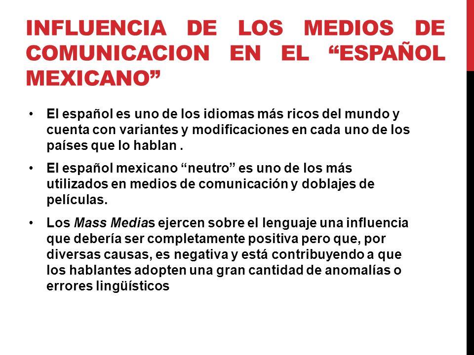 INFLUENCIA DE LOS MEDIOS DE COMUNICACION EN EL ESPAÑOL MEXICANO El español es uno de los idiomas más ricos del mundo y cuenta con variantes y modificaciones en cada uno de los países que lo hablan.