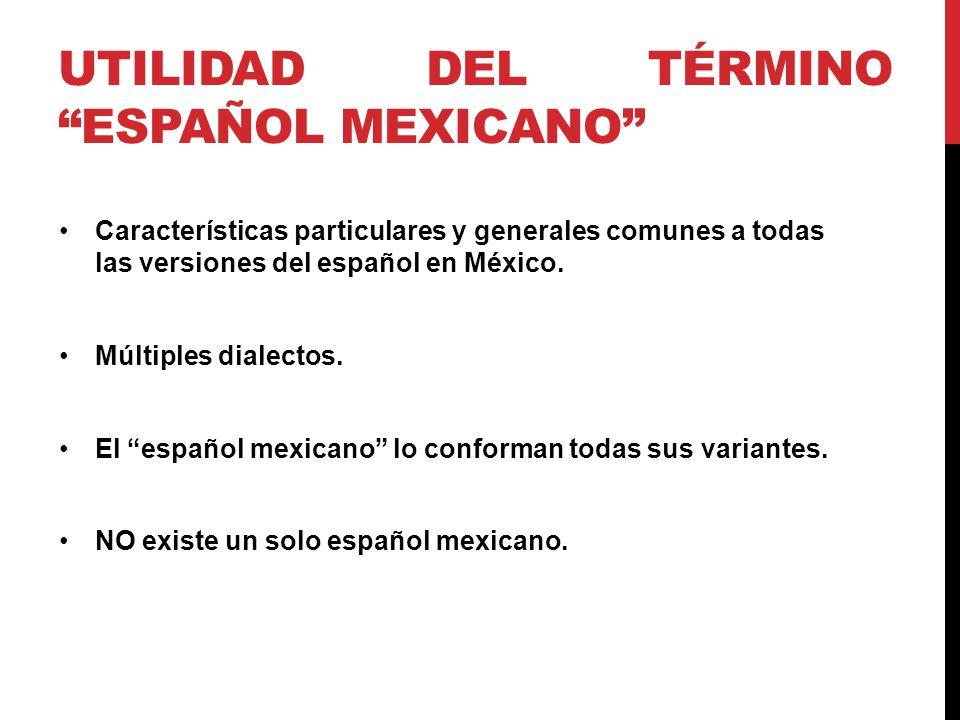 UTILIDAD DEL TÉRMINO ESPAÑOL MEXICANO Características particulares y generales comunes a todas las versiones del español en México.