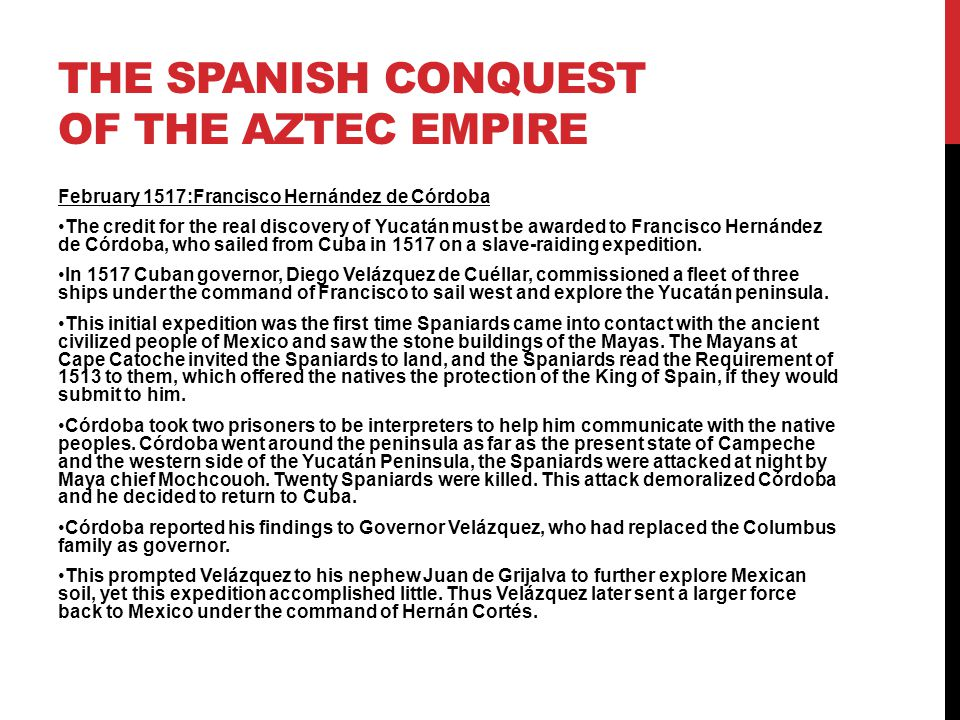 THE SPANISH CONQUEST OF THE AZTEC EMPIRE February 1517:Francisco Hernández de Córdoba The credit for the real discovery of Yucatán must be awarded to Francisco Hernández de Córdoba, who sailed from Cuba in 1517 on a slave-raiding expedition.