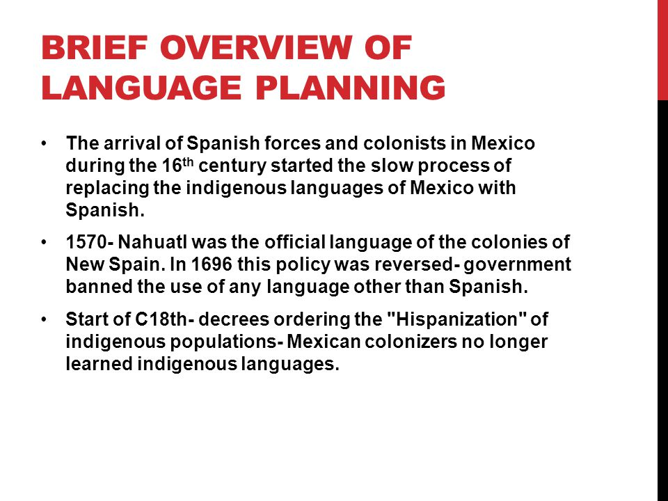 BRIEF OVERVIEW OF LANGUAGE PLANNING The arrival of Spanish forces and colonists in Mexico during the 16 th century started the slow process of replacing the indigenous languages of Mexico with Spanish.