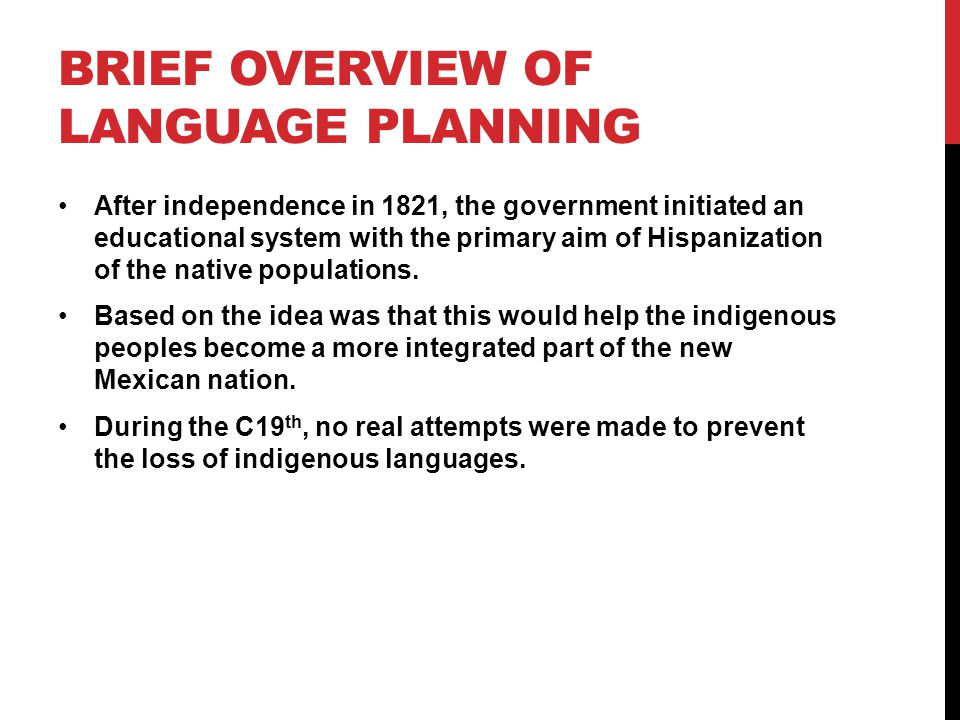 BRIEF OVERVIEW OF LANGUAGE PLANNING After independence in 1821, the government initiated an educational system with the primary aim of Hispanization of the native populations.