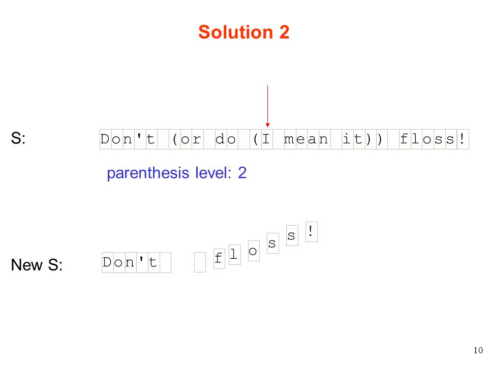 10 Solution 2 S: Don t(or do)floss (I mean it) ! Don t New S: parenthesis level: 2 f l o s s !