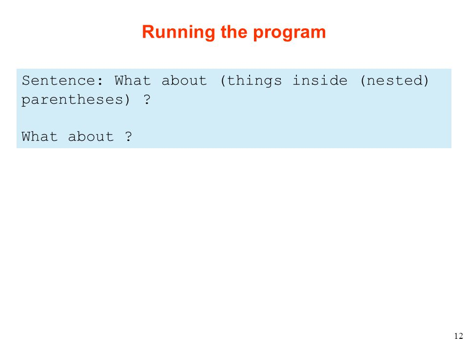 12 Running the program Sentence: What about (things inside (nested) parentheses) What about