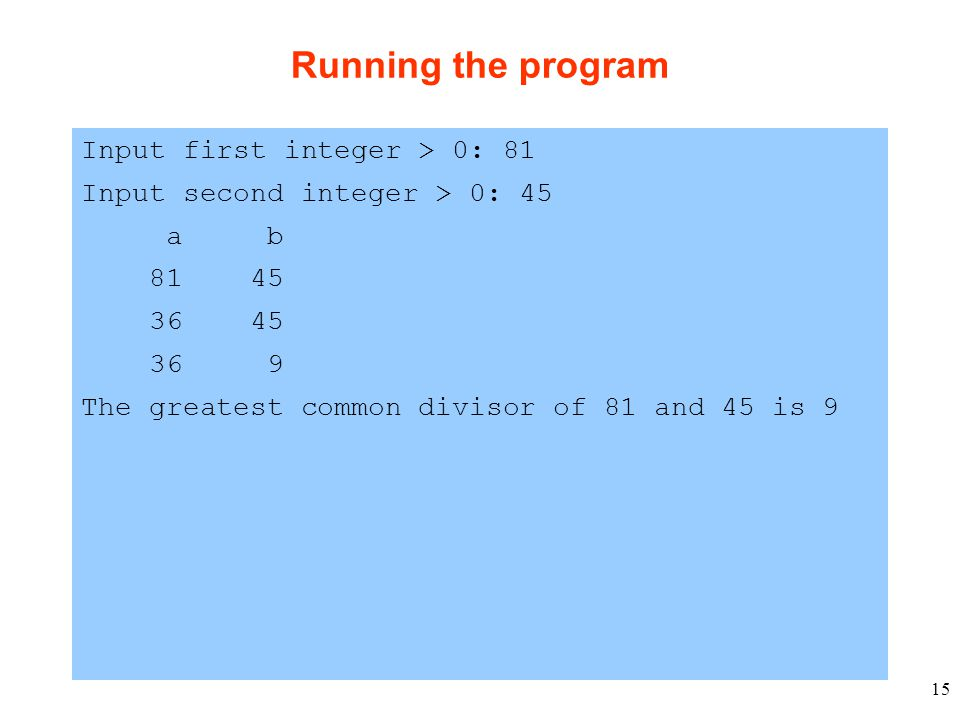 15 Running the program Input first integer > 0: 81 Input second integer > 0: 45 a b 81 45 36 45 36 9 The greatest common divisor of 81 and 45 is 9