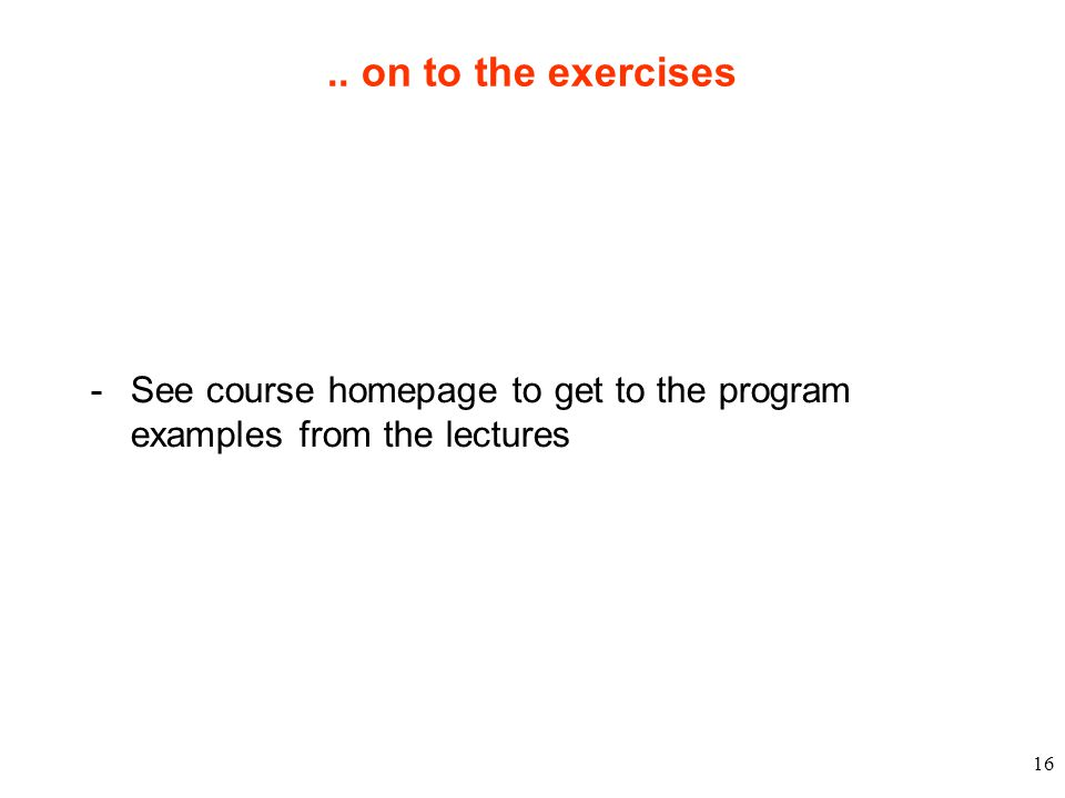 16.. on to the exercises - See course homepage to get to the program examples from the lectures