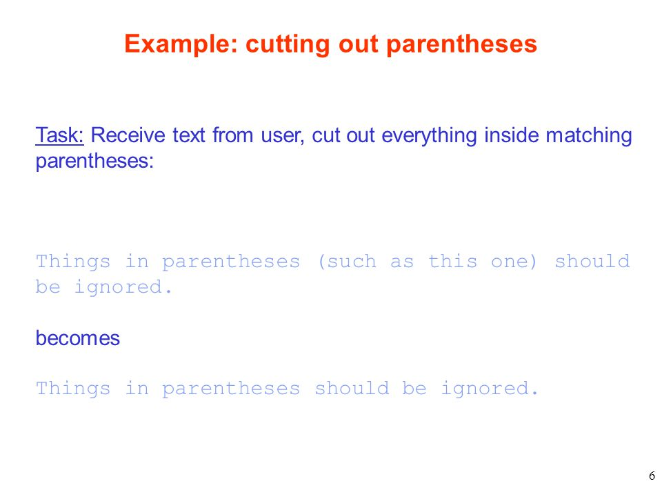 6 Example: cutting out parentheses Task: Receive text from user, cut out everything inside matching parentheses: Things in parentheses (such as this one) should be ignored.