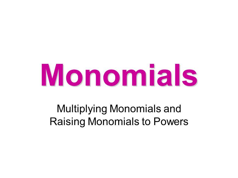 Monomials Multiplying Monomials and Raising Monomials to Powers