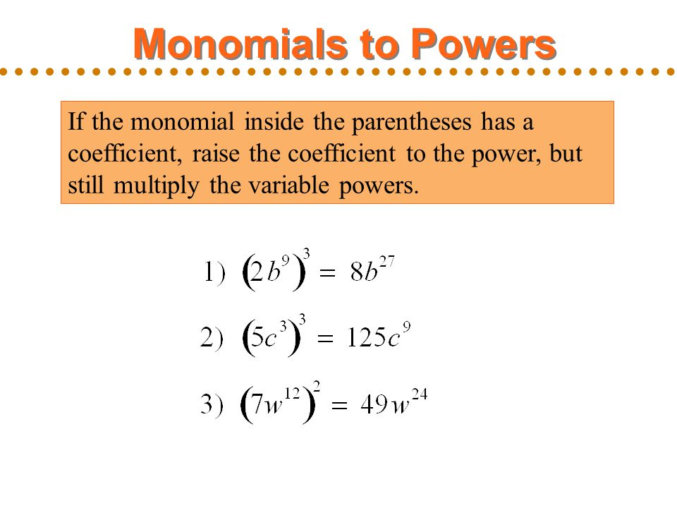 Monomials to Powers If the monomial inside the parentheses has a coefficient, raise the coefficient to the power, but still multiply the variable powe