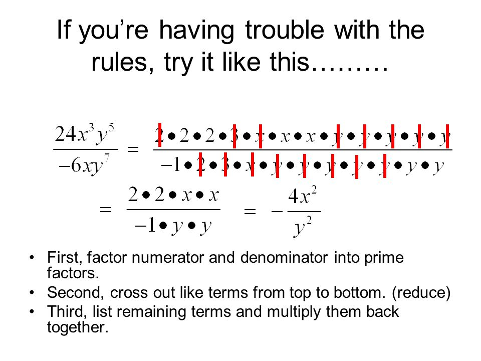 If you're having trouble with the rules, try it like this……… First, factor numerator and denominator into prime factors. Second, cross out like terms