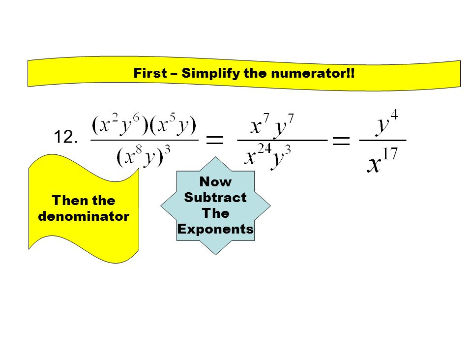 12. First – Simplify the numerator!! Then the denominator Now Subtract The Exponents