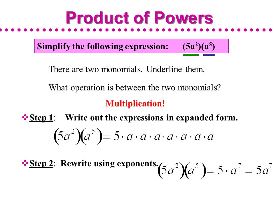 Simplify the following expression: (5a 2 )(a 5 )  Step 1: Write out the expressions in expanded form.  Step 2: Rewrite using exponents. Product of P