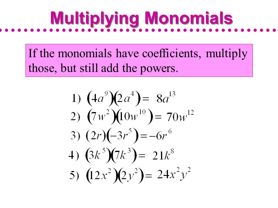 If the monomials have coefficients, multiply those, but still add the powers. Multiplying Monomials