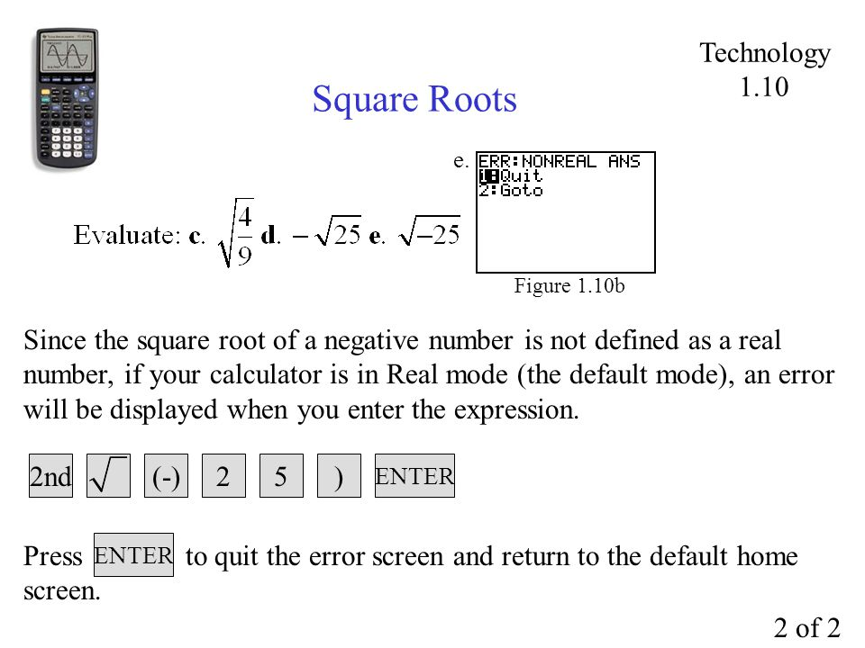 Square Roots Figure 1.10b 52) ENTER Since the square root of a negative number is not defined as a real number, if your calculator is in Real mode (the default mode), an error will be displayed when you enter the expression.