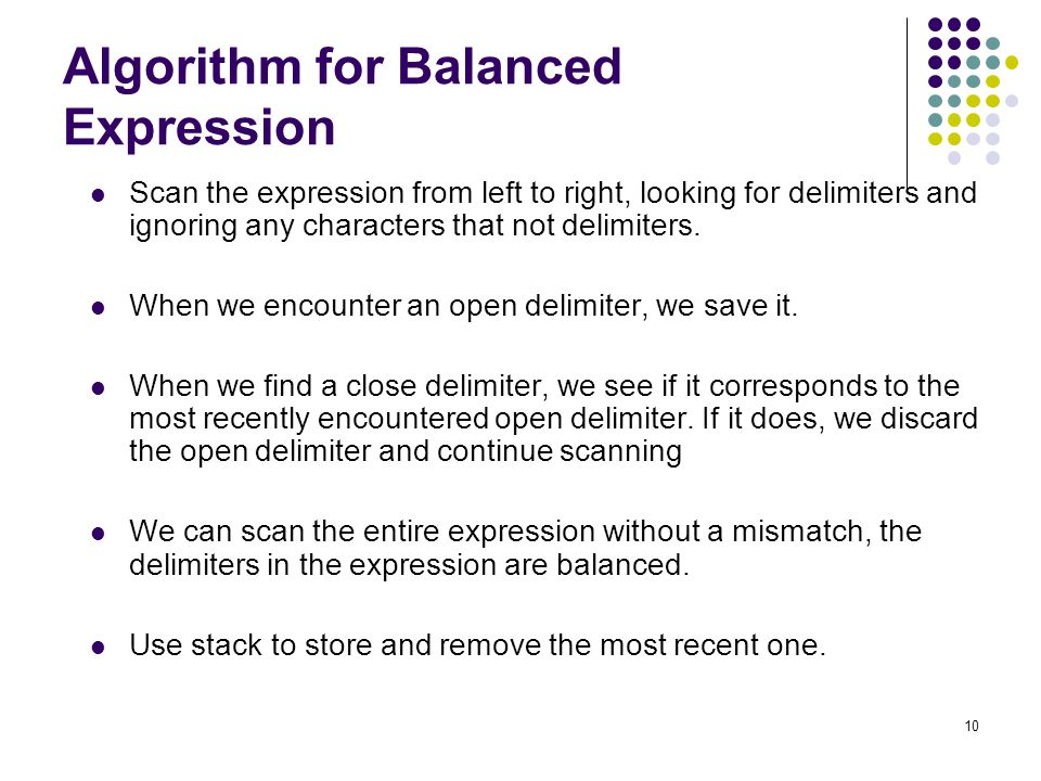 10 Algorithm for Balanced Expression Scan the expression from left to right, looking for delimiters and ignoring any characters that not delimiters. W