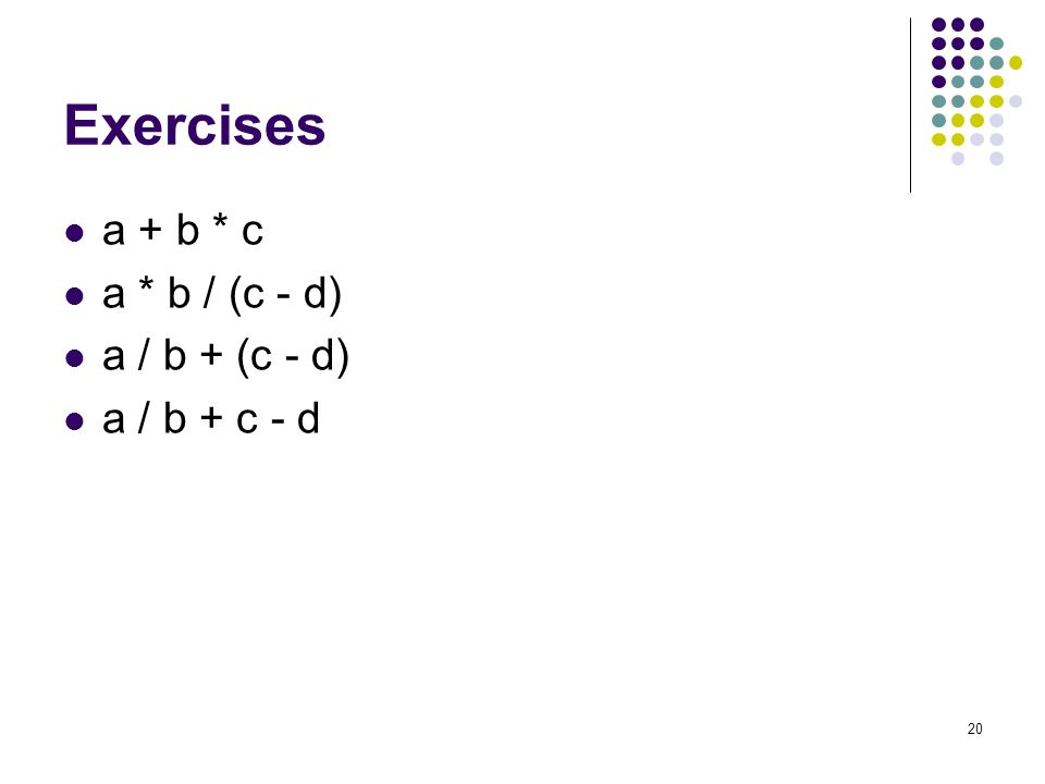 20 Exercises a + b * c a * b / (c - d) a / b + (c - d) a / b + c - d