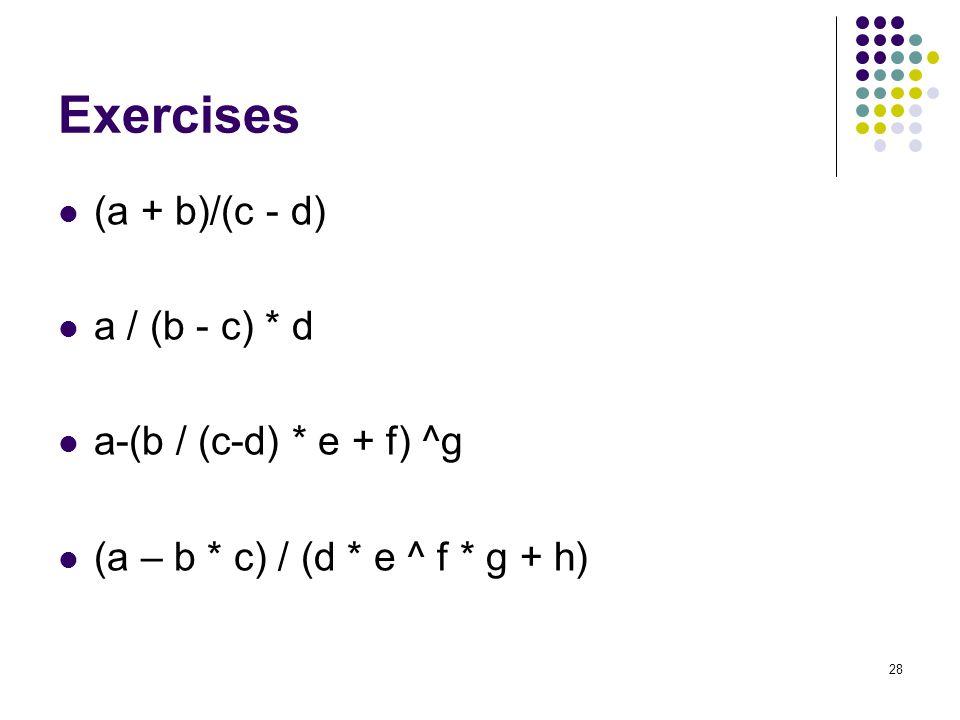 28 Exercises (a + b)/(c - d) a / (b - c) * d a-(b / (c-d) * e + f) ^g (a – b * c) / (d * e ^ f * g + h)