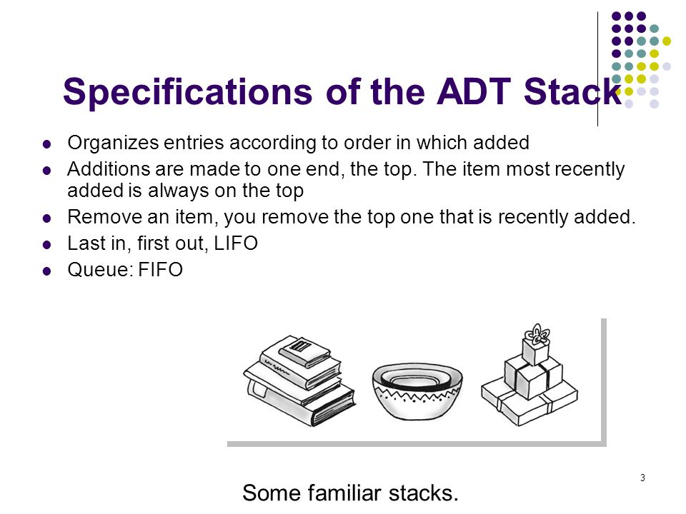 3 Specifications of the ADT Stack Organizes entries according to order in which added Additions are made to one end, the top. The item most recently a