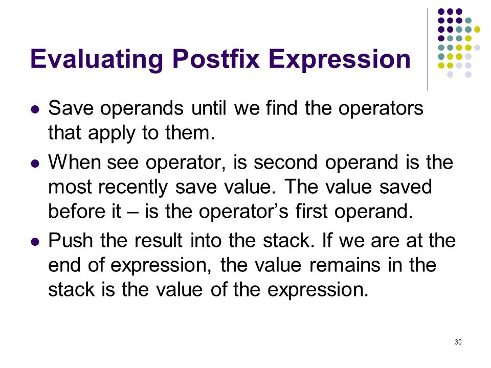 30 Evaluating Postfix Expression Save operands until we find the operators that apply to them. When see operator, is second operand is the most recent