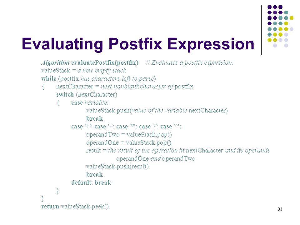 33 Evaluating Postfix Expression Algorithm evaluatePostfix(postfix)// Evaluates a postfix expression. valueStack = a new empty stack while (postfix ha