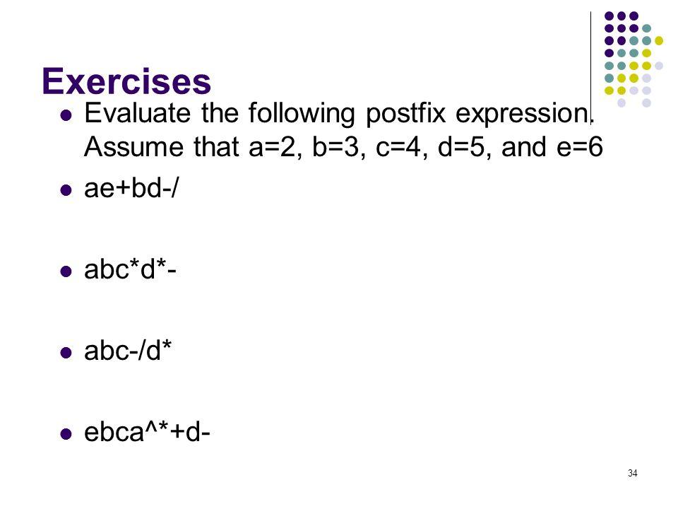 34 Exercises Evaluate the following postfix expression. Assume that a=2, b=3, c=4, d=5, and e=6 ae+bd-/ abc*d*- abc-/d* ebca^*+d-