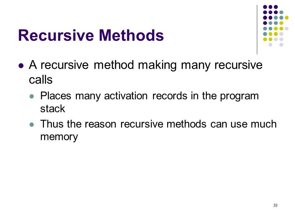 39 Recursive Methods A recursive method making many recursive calls Places many activation records in the program stack Thus the reason recursive meth