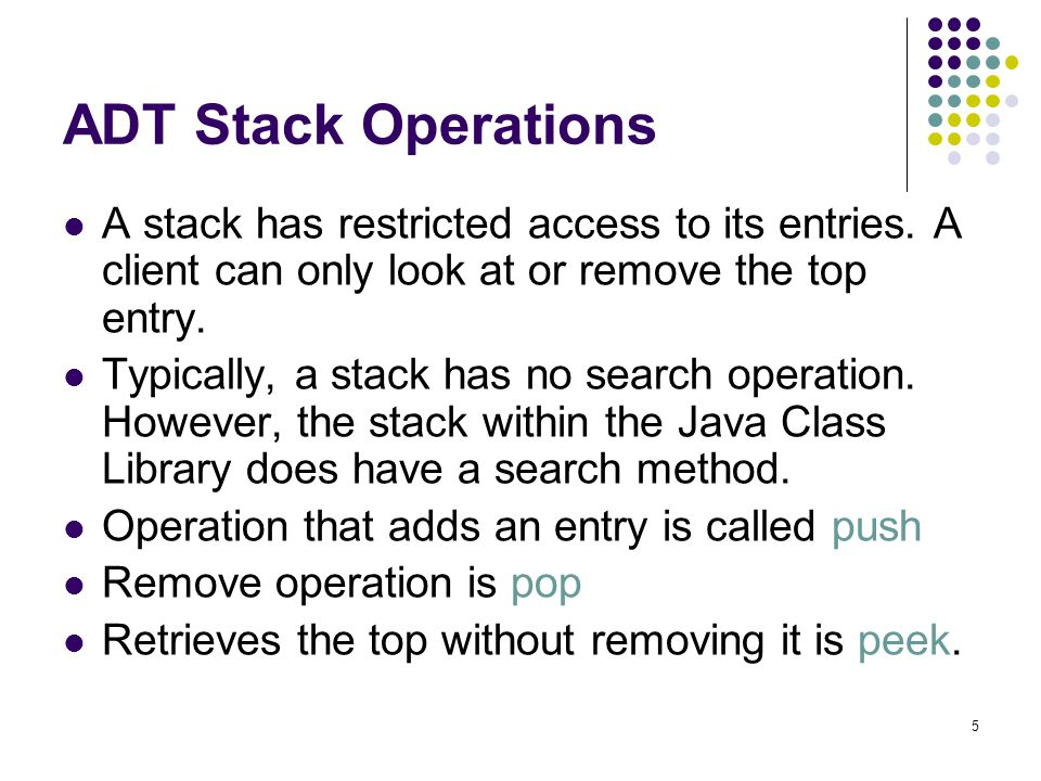 5 ADT Stack Operations A stack has restricted access to its entries. A client can only look at or remove the top entry. Typically, a stack has no sear