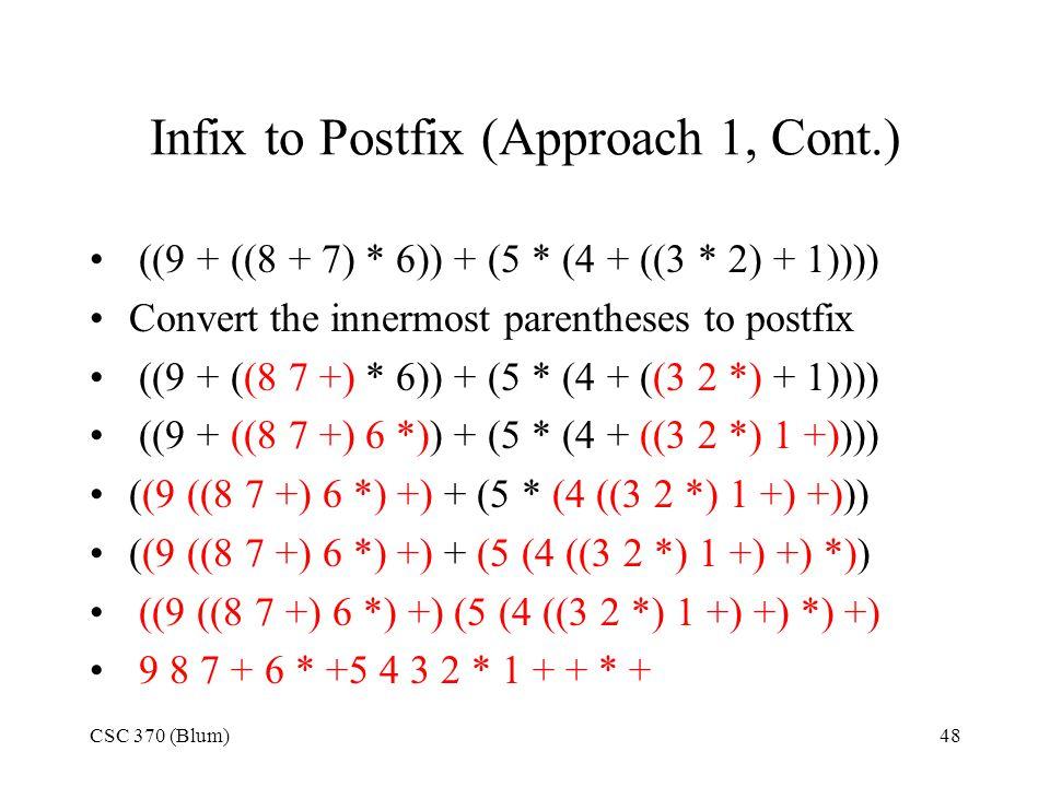 CSC 370 (Blum)48 Infix to Postfix (Approach 1, Cont.) ((9 + ((8 + 7) * 6)) + (5 * (4 + ((3 * 2) + 1)))) Convert the innermost parentheses to postfix (